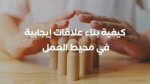 كيفية بناء علاقات إيجابية في محيط العمل